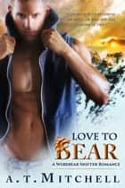 Love to Bear: A Werebear Shifter Romance ebook by A.T. Mitchell