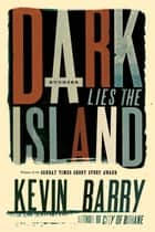 Dark Lies the Island - Stories ebook by Kevin Barry