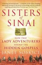 Sisters Of Sinai - How Two Lady Adventurers Found the Hidden Gospels ebook by Janet Soskice