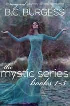 The Mystic Series: Books 1-5 ebook by B.C. Burgess