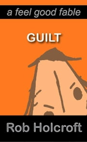 Guilt (A Feel Good Fable) ebook by Rob Holcroft, Julie Fisher