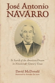 José Antonio Navarro - In Search of the American Dream in Nineteenth-Century Texas ebook by David R. McDonald,De León Arnoldo