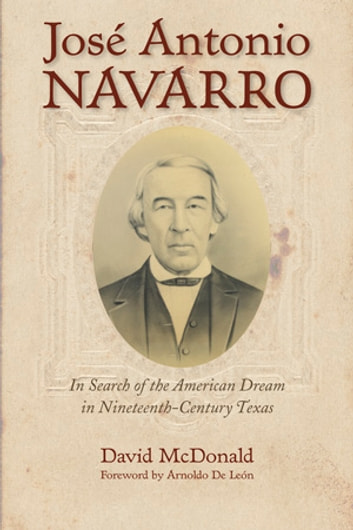 José Antonio Navarro - In Search of the American Dream in Nineteenth-Century Texas ebook by David R. McDonald