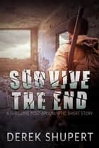 Survive the End (A Thrilling Post-Apocalyptic Short Story) ebook by Derek Shupert