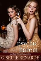 The Psychic Harem: Lesbian Group Sex Erotica ebook by Giselle Renarde