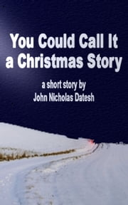You Could Call It a Christmas Story ebook by John Nicholas Datesh