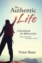 The Authentic Life - A Guidebook for Millennials: Preparing the Next Generation to Lead ebook by Victor Shane