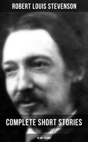 Robert Louis Stevenson: Complete Short Stories in One Volume - Short Story Collections by the prolific Scottish novelist, poet, essayist, and travel writer, author of Treasure Island, The Strange Case of Dr. Jekyll and Mr. Hyde, Kidnapped and Catriona ebook by Robert Louis Stevenson