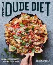 The Dude Diet - Clean(ish) Food for People Who Like to Eat Dirty ebook by Serena Wolf
