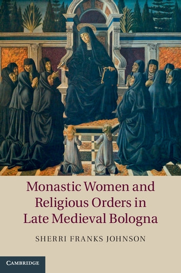 Monastic Women and Religious Orders in Late Medieval Bologna ebook by Sherri Franks Johnson