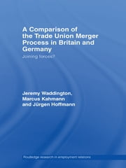 A Comparison of the Trade Union Merger Process in Britain and Germany - Joining Forces? ebook by Jürgen Hoffman, Marcus Kahmann, Jeremy Waddington