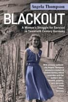 Blackout - A Womans Struggle for Survival in Twentieth-Century Germany ebook by Angela Thompson