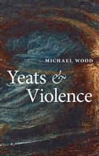 Yeats and Violence ebook by Michael Wood