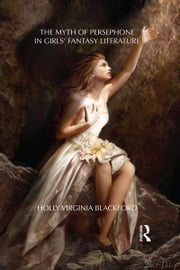 The Myth of Persephone in Girls' Fantasy Literature ebook by Holly Blackford