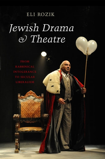 Jewish Drama & Theatre - From Rabbinical Intolerance to Secular Liberalism ebook by Eli Rozik