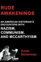 Rude Awakenings: An American Historian's Encounter With Nazism, Communism and McCarthyism ebook by Carol Sicherman