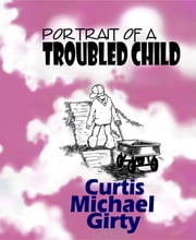 Portrait of a Troubled Child ebook by Curtis Michael Girty