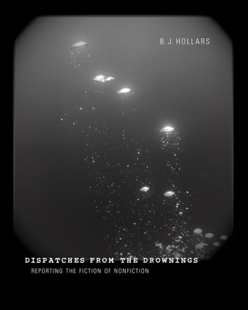 Dispatches from the Drownings - Reporting the Fiction of Nonfiction ebook by B. J. Hollars