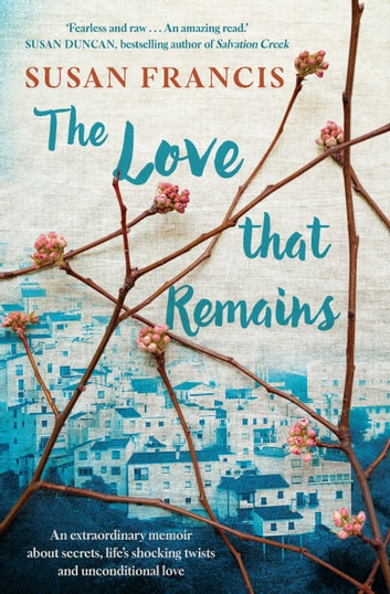 The Love That Remains - An extraordinary memoir about secrets, life's shocking twists and unconditional love ebook by Susan Francis