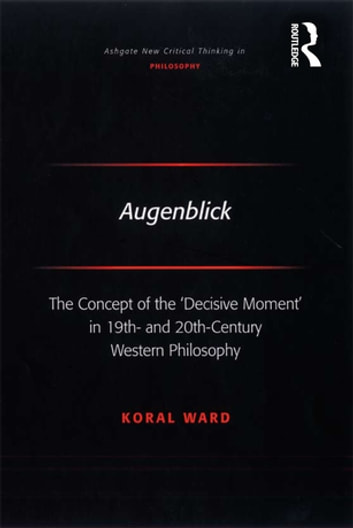 Augenblick - The Concept of the 'Decisive Moment' in 19th- and 20th-Century Western Philosophy ebook by Koral Ward