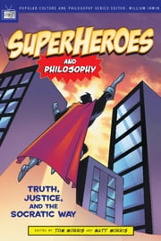 Superheroes and Philosophy - Truth, Justice, and the Socratic Way ebook by Tom Morris,Matt Morris