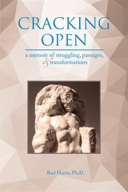 Cracking Open - A Memoir of Struggling, Passages, and Transformations ebook by Ph.D. Bud Harris