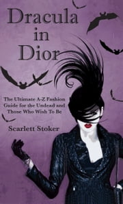 Dracula in Dior - The Ultimate A-Z Fashion Guide for the Undead and Those Who Wish To Be ebook by Scarlett Stoker