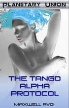 The Tango Alpha Protocol ebook by Maxwell Avoi