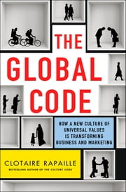 The Global Code - How a New Culture of Universal Values Is Transforming Business and Marketing ebook by Clotaire Rapaille