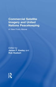 Commercial Satellite Imagery and United Nations Peacekeeping - A View From Above ebook by Rob Huebert