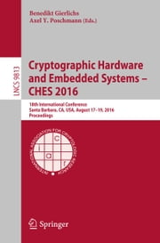 Cryptographic Hardware and Embedded Systems – CHES 2016 - 18th International Conference, Santa Barbara, CA, USA, August 17-19, 2016, Proceedings ebook by Benedikt Gierlichs,Axel Y. Poschmann