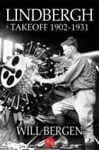 Lindbergh: Takeoff 1902-1931 ebook by Will Bergen