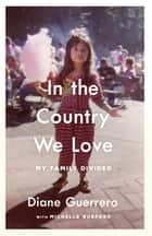 In the Country We Love - My Family Divided ebook by Diane Guerrero, Michelle Burford
