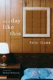 On A Day Like This - A Novel ebook by Peter Stamm, Michael Hofmann