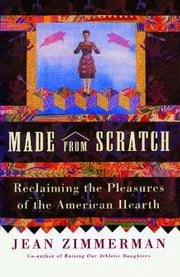 Made from Scratch - Reclaiming the Pleasures of the American Hearth ebook by Jean Zimmerman