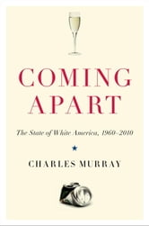 Coming Apart: The State of White America, 1960-2010 - The State of White America, 1960-2010 ebook by Charles Murray
