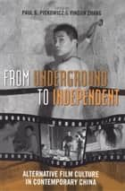 From Underground to Independent - Alternative Film Culture in Contemporary China ebook by Paul G. Pickowicz, Yingjin Zhang