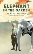 An Elephant in the Garden ebook by Simon Reade, Michael Morpurgo