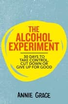The Alcohol Experiment: how to take control of your drinking and enjoy being sober for good eBook by Annie Grace