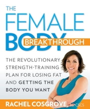 The Female Body Breakthrough: The Revolutionary Strength-Training Plan for Losing Fat and Getting the Body You Want - The Revolutionary Strength-Training Plan for Losing Fat and Getting the Body You Want ebook by Rachel Cosgrove