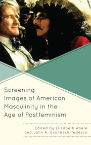 Screening Images of American Masculinity in the Age of Postfeminism ebook by Elizabeth Abele,John A. Gronbeck-Tedesco,Katie Barnett,Laura Beadling,Brenda Boudreau,Keith Friedlander,Dustin Gann,Mary Hartson,Michael Litwack,Derek McGrath,Maureen McKnight,Pamela Hill Nettleton