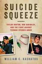 Suicide Squeeze - Taylor Hooton, Rob Garibaldi, and the Fight against Teenage Steroid Abuse ebook by William C. Kashatus