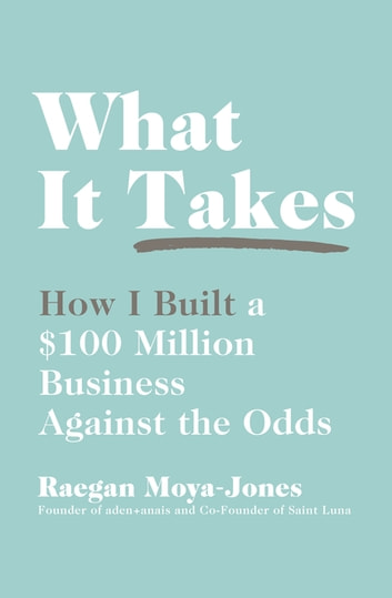 What It Takes - How I Built a $100 Million Business Against the Odds ebook by Raegan Moya-Jones