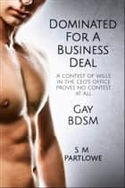 Dominated for a Business Deal (Gay, BDSM, Domination, Humiliation) ebook by S M Partlowe