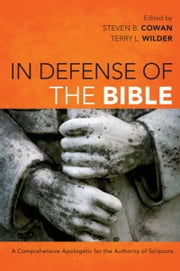 In Defense of the Bible - A Comprehensive Apologetic for the Authority of Scripture ebook by