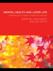 Mental Health and Later Life - Delivering an Holistic Model for Practice ebook by John Keady,Sue Watts