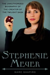 Stephenie Meyer - The Unauthorized Biography of the Creator of the Twilight Saga ebook by Marc Shapiro