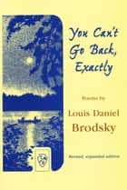 You Can't Go Back, Exactly ebook by Louis Daniel Brodsky