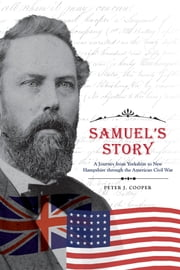 Samuel's Story - A Journey from Yorkshire to New Hampshire through the American Civil War ebook by Cooper, Peter J.