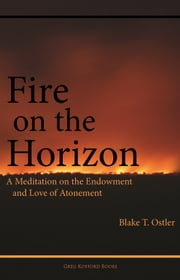 Fire on the Horizon: A Meditation on the Endowment and Love of Atonement ebook by Blake T. Ostler